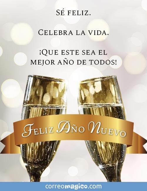 Sé feliz.   Celebra la vida.   ¡Que este sea el mejor año de todos!  Feliz Año Nuevo