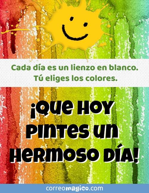 Cada día es un lienzo en blanco.  Tú eliges los colores.  ¡Que hoy pintes un hermoso día!
