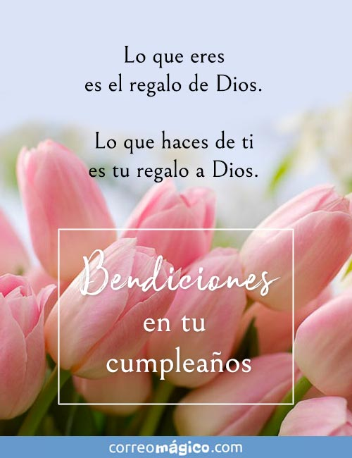 Lo que eres es el regalo de Dios. Lo que haces de ti es tu regalo a Dios.  Bendiciones en tu cumpleaños