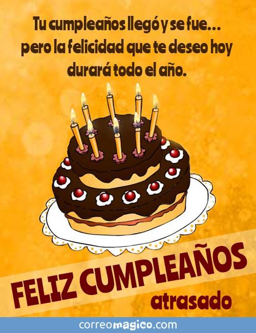 Tu cumpleaños llegó y se fue…  pero la felicidad que te deseo hoy durará todo el año.  FELIZ CUMPLEAÑOS atrasado