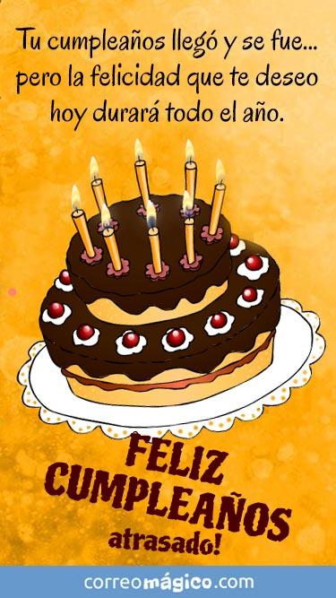 Feliz cumpleaños atrasado. Tu cumpleaños llegó y se fue... pero la felicidad que te deseo hoy durará todo el año
