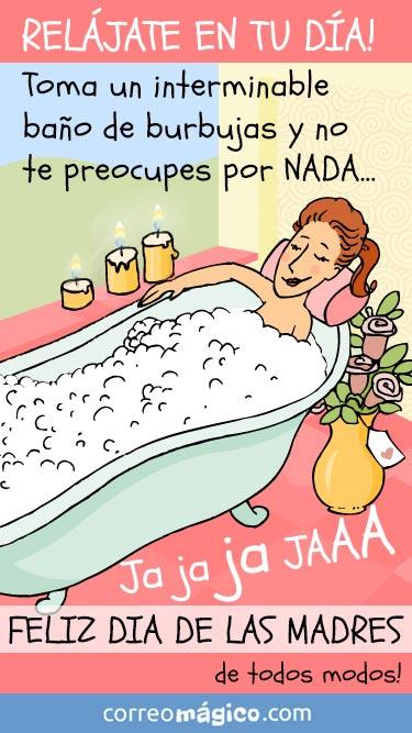 Relájate en tu día. Toma un interminable baño de burbujas y no te preocupes por nada... Feliz dia de las Madres