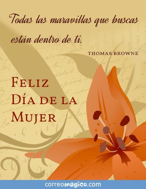 Todas las maravillas que buscas están dentro de ti.     (Thomas Browne)       Feliz Día de la Mujer