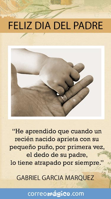 Feliz día del Padre. He aprendido que cuando un recien nacido aprieta con su pequeo puño, por primera vez el dedo de su Padre, lo tiene atrapado por siempre.