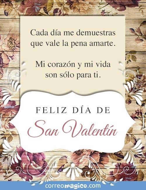 Cada día me demuestras que vale la pena amarte.  Mi corazón y mi vida son sólo para ti.  Feliz Día de San Valentín