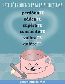 Este té es bueno para la autoestima:  perdónaTE,  edúcaTE,  supéraTE,  consiénteTE,  valóraTE,  quiéreTE.