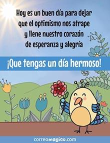 Hoy es un buen día para dejar que el optimismo nos atrape y llene nuestro corazón de esperanza y alegría.  ¡Que tengas un día hermoso!