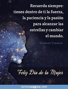 Tienes dentro de ti la fuerza, la paciencia y la pasión para alcanzar las estrellas y cambiar el mundo.   (Harriet Tubman) Feliz Día de la Mujer