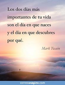 Los dos días más importantes de tu vida son el día en que naces y el día en que descubres por qué.   - Mark Twain