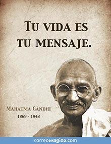 Tu vida es tu mensaje.    - Mahatma Gandhi